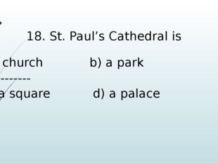 18. St. Paul's Cathedral is a church b) a park ----------- c) a square d) a p