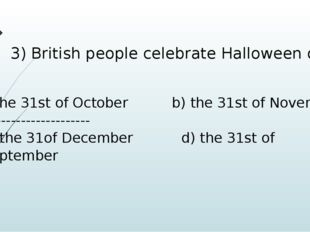 3) British people celebrate Halloween on the 31st of October b) the 31st of N