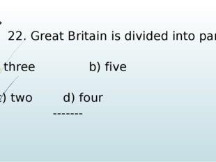 22. Great Britain is divided into parts. 	 three b) five c) two d) four -------