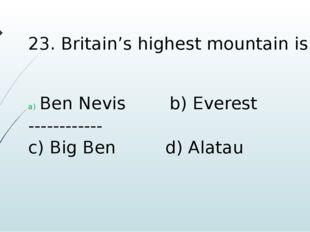 23. Britain's highest mountain is Ben Nevis b) Everest ------------ c) Big Be