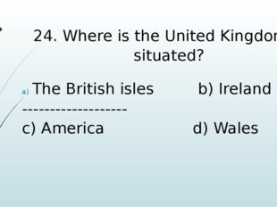 24. Where is the United Kingdom is situated? The British isles b) Ireland ---