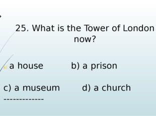 25. What is the Tower of London now? a house b) a prison c) a museum d) a chu