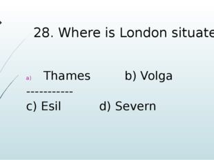 28. Where is London situated? Thames b) Volga ----------- c) Esil d) Severn