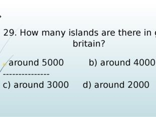 29. How many islands are there in great britain? around 5000 b) around 4000 -