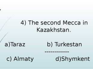 4) The second Mecca in Kazakhstan. a)Taraz b) Turkestan ------------ c) Alma