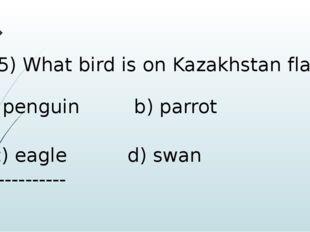 5) What bird is on Kazakhstan flag? penguin b) parrot c) eagle d) swan -----