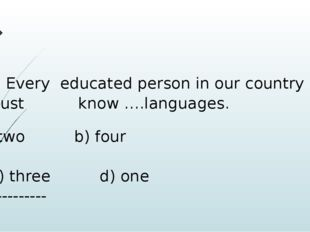 8) Every educated person in our country must 				know ….languages. two b) fou