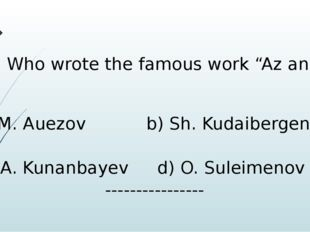 "7) Who wrote the famous work ""Az and I""? A) M. Auezov b) Sh. Kudaibergenov c)"