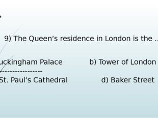 9) The Queen's residence in London is the … Buckingham Palace b) Tower of Lon