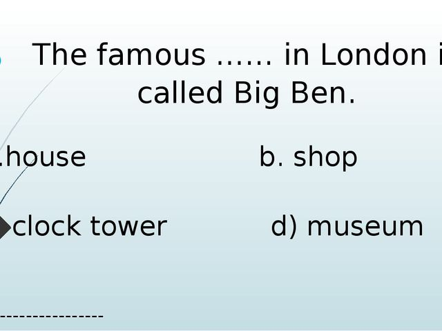 The famous …… in London is called Big Ben. a.house b. shop c. clock tower d)...