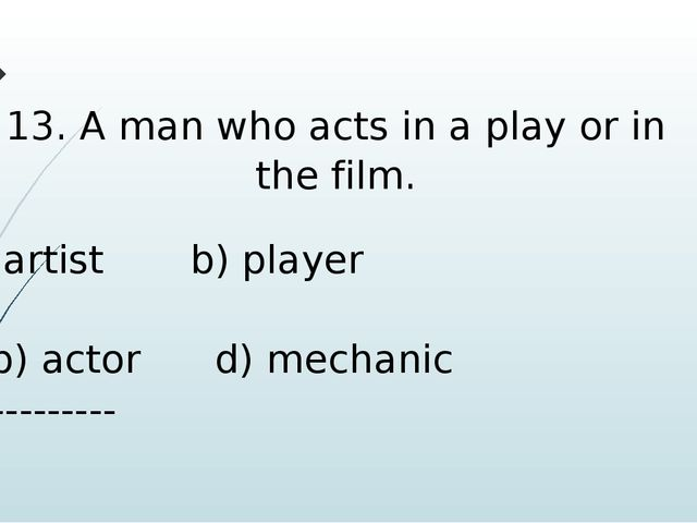 13. A man who acts in a play or in the film. artist b) player b) actor d) mec...