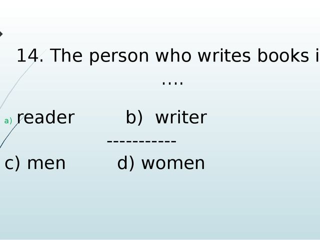 14. The person who writes books is …. reader b) writer ----------- c) men d)...