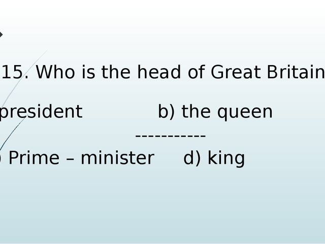 15. Who is the head of Great Britain? president b) the queen ----------- c) P...