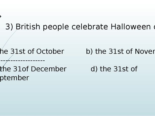 3) British people celebrate Halloween on the 31st of October b) the 31st of N...
