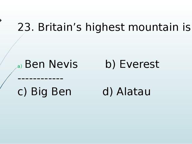 23. Britain's highest mountain is Ben Nevis b) Everest ------------ c) Big Be...