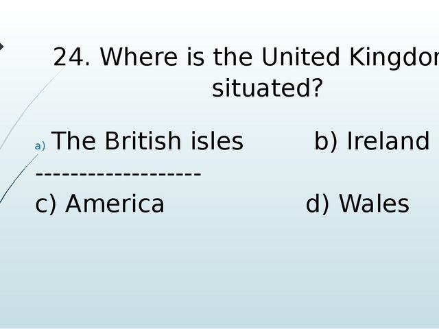 24. Where is the United Kingdom is situated? The British isles b) Ireland ---...