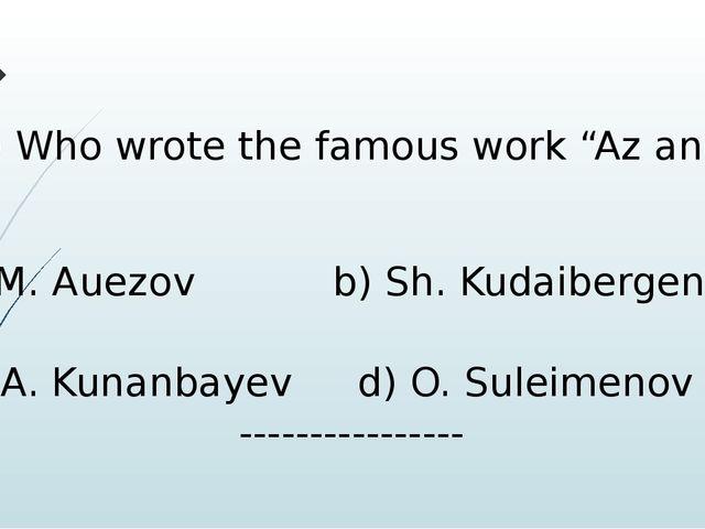 "7) Who wrote the famous work ""Az and I""? A) M. Auezov b) Sh. Kudaibergenov c)..."