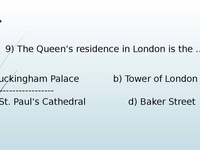 9) The Queen's residence in London is the … Buckingham Palace b) Tower of Lon...