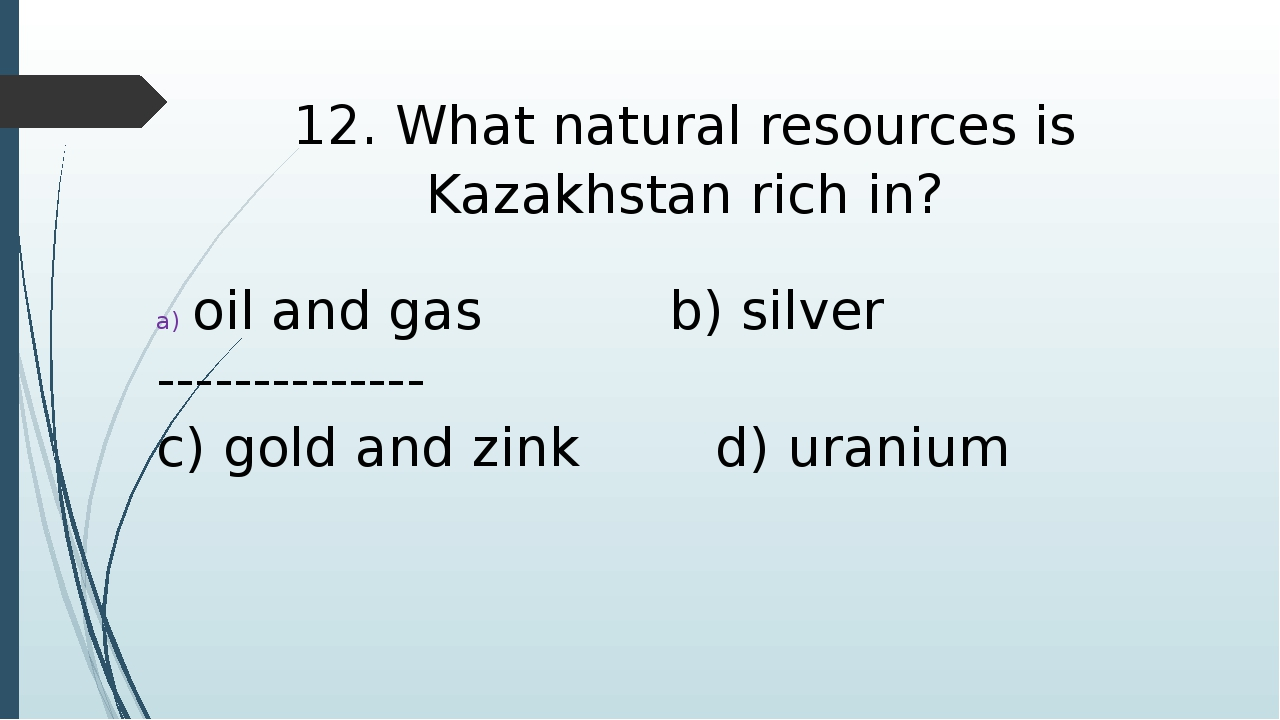 12. What natural resources is Kazakhstan rich in? oil and gas b) silver -----...