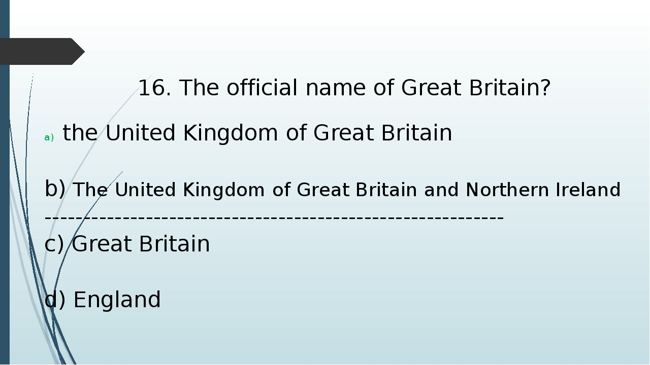16. The official name of Great Britain? the United Kingdom of Great Britain b...