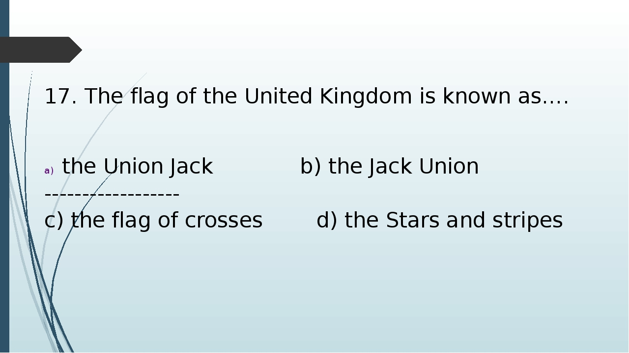 17. The flag of the United Kingdom is known as…. the Union Jack b) the Jack U...
