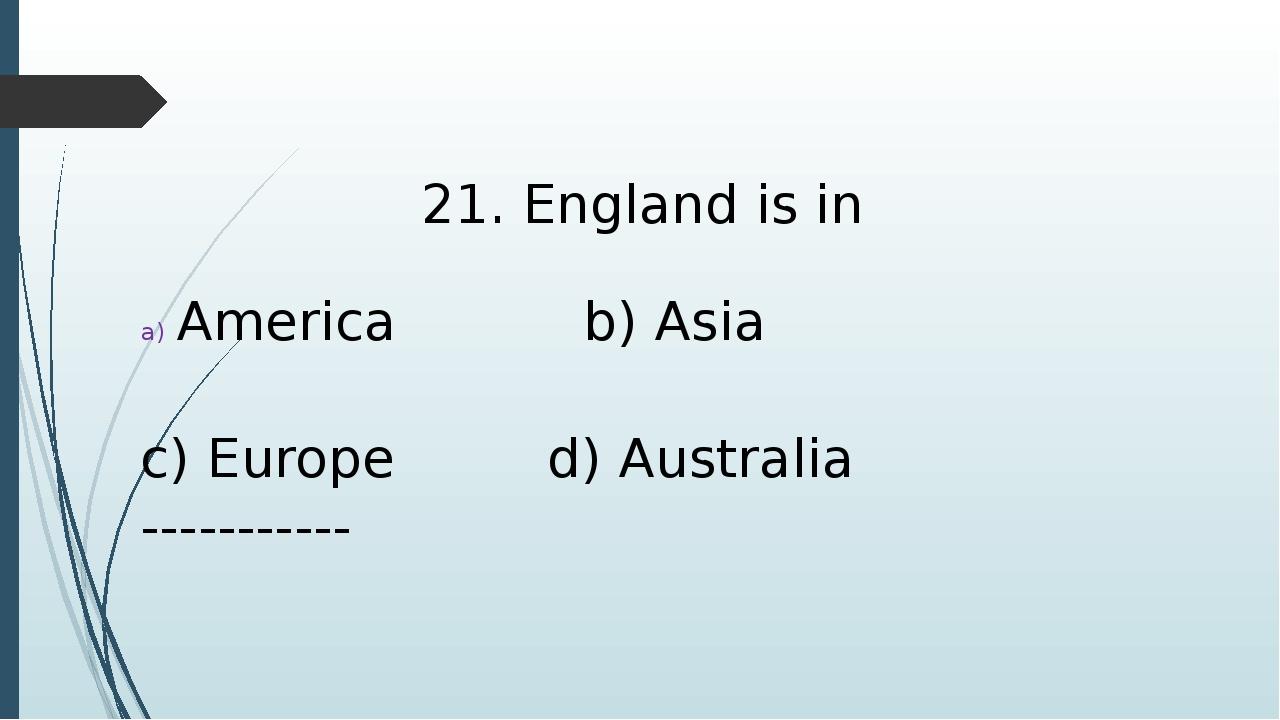 21. England is in America b) Asia c) Europe d) Australia -----------
