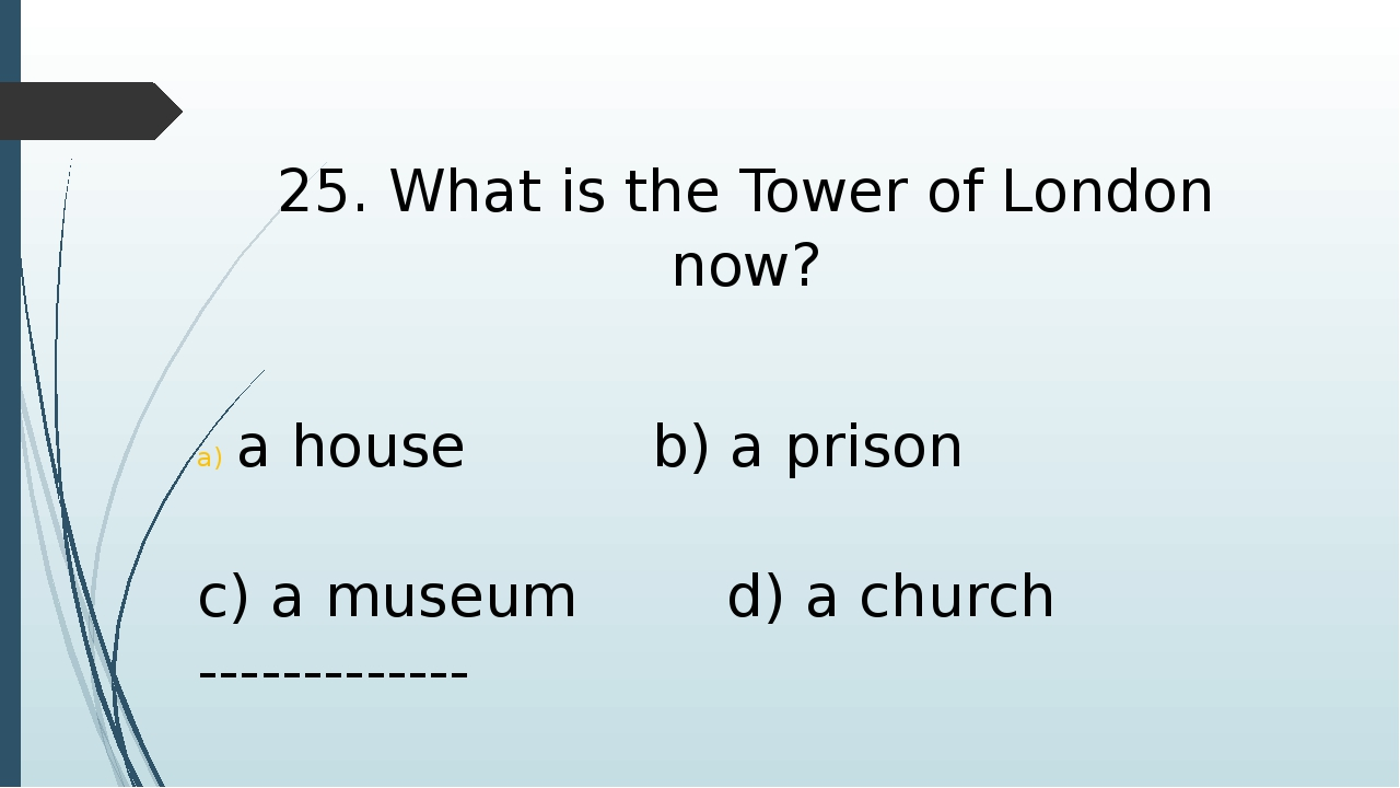 25. What is the Tower of London now? a house b) a prison c) a museum d) a chu...