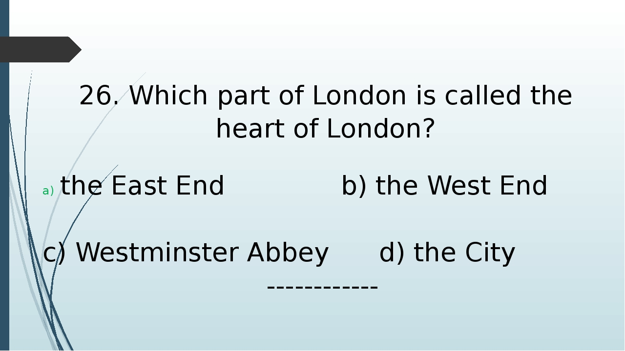 26. Which part of London is called the heart of London? the East End b) the W...