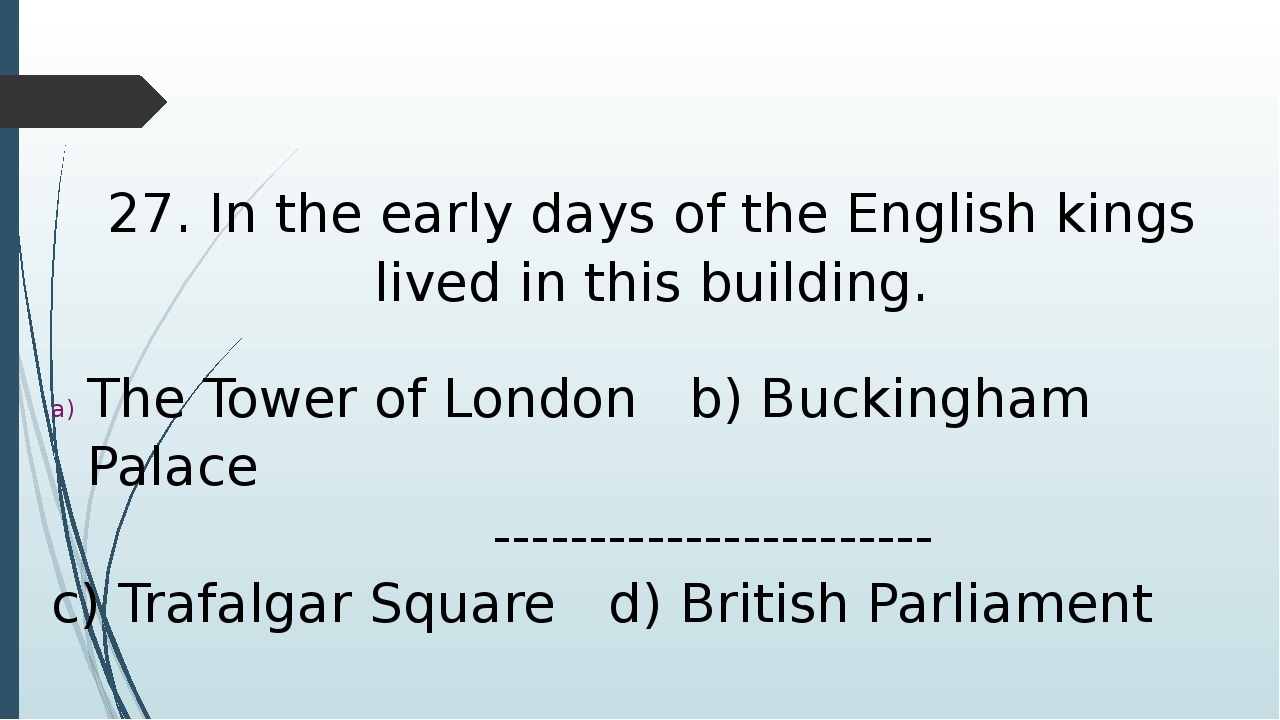 27. In the early days of the English kings lived in this building. The Tower...