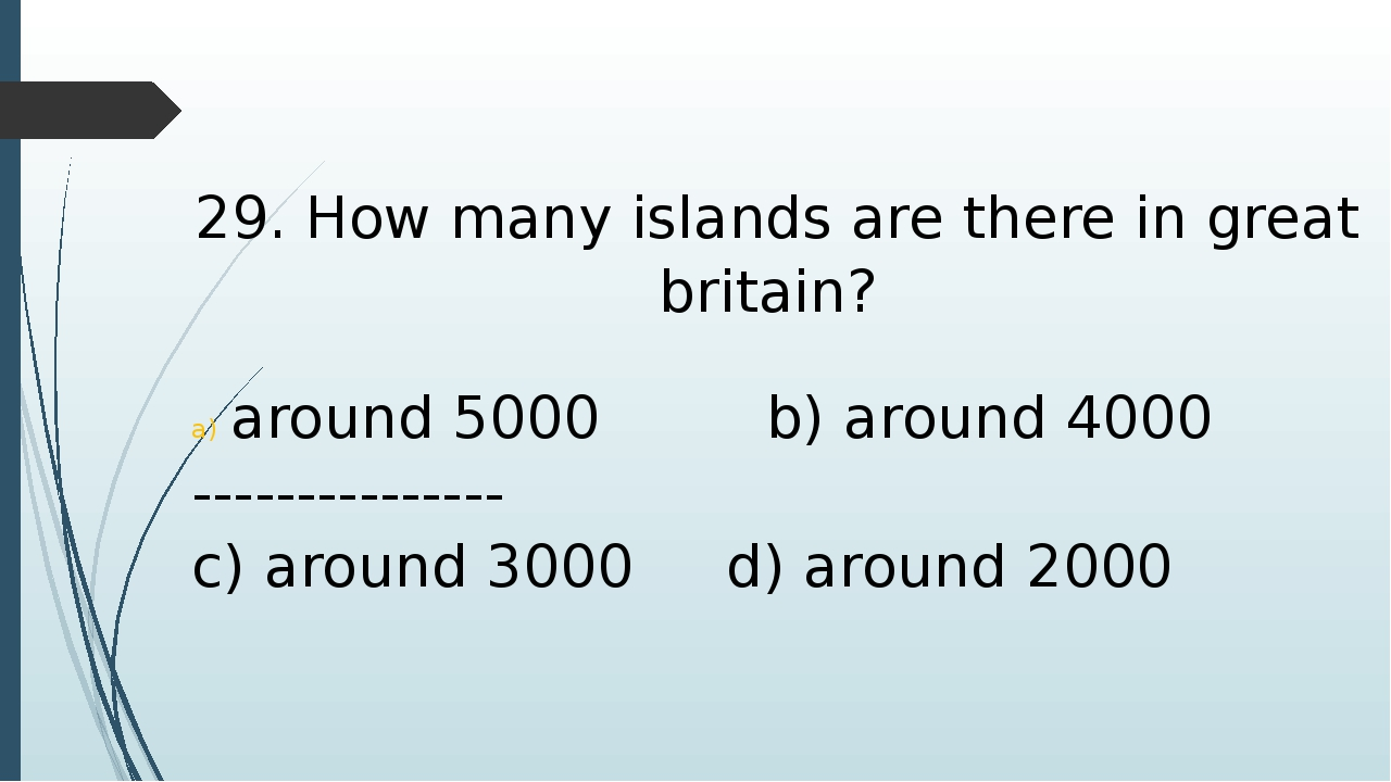 29. How many islands are there in great britain? around 5000 b) around 4000 -...