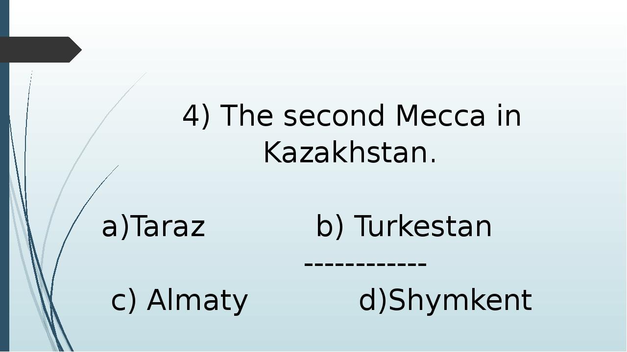 4) The second Mecca in Kazakhstan. a)Taraz b) Turkestan ------------ c) Alma...