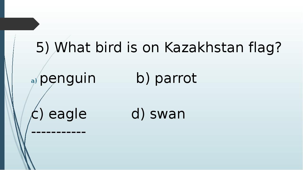 5) What bird is on Kazakhstan flag? penguin b) parrot c) eagle d) swan -----...