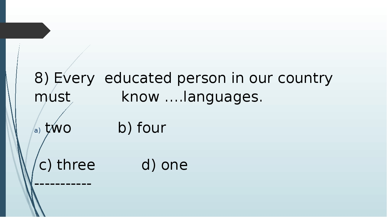 8) Every educated person in our country must 				know ….languages. two b) fou...