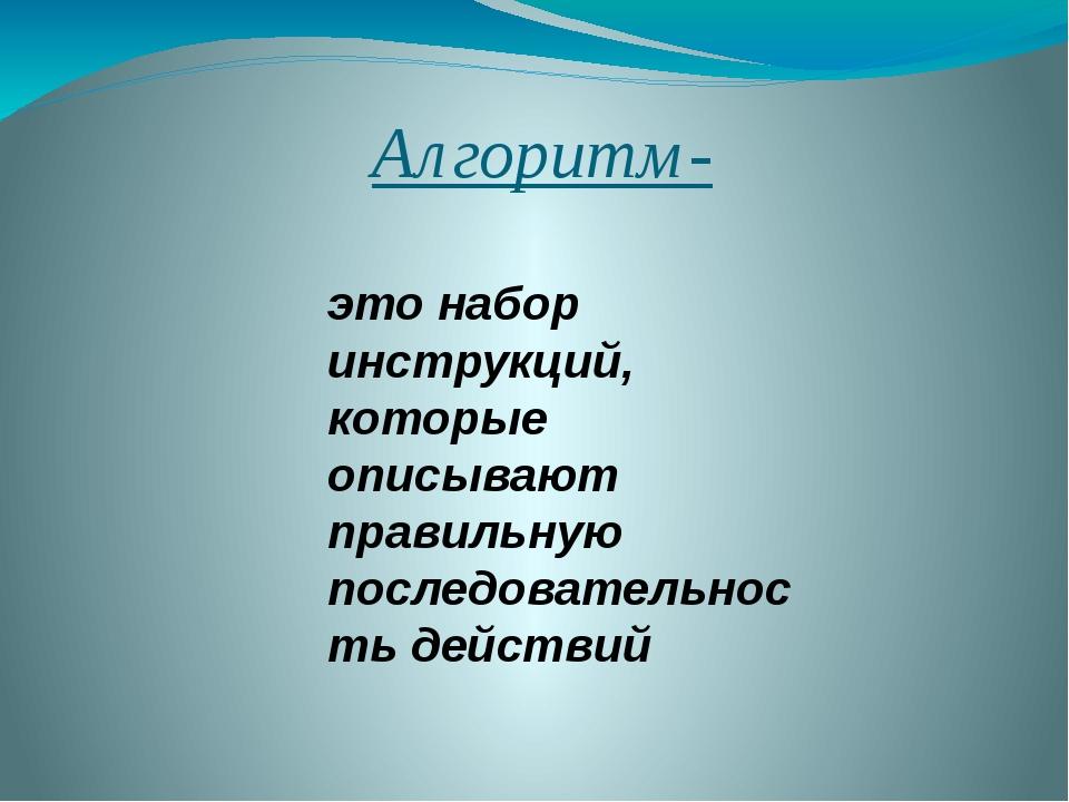 Алгоритм- это набор инструкций, которые описывают правильную последовательнос...