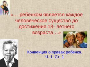 «… ребенком является каждое человеческое существо до достижения 18- летнего в