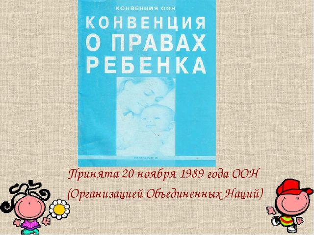 Принята 20 ноября 1989 года ООН (Организацией Объединенных Наций)