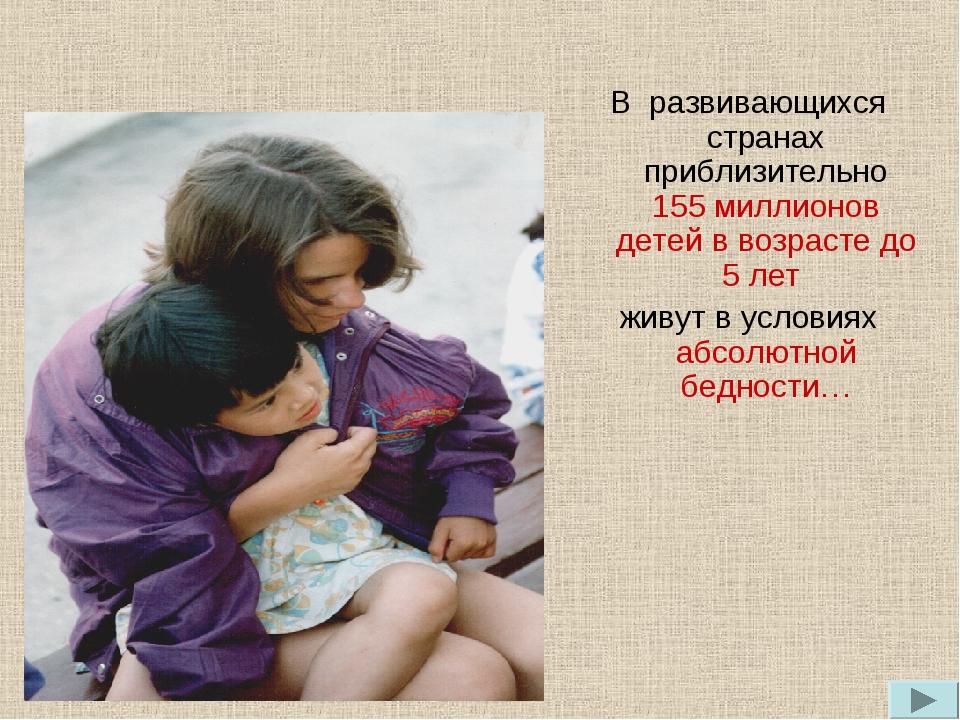 В развивающихся странах приблизительно 155 миллионов детей в возрасте до 5 ле...