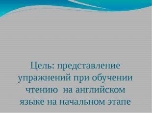 Цель: представление упражнений при обучении чтению на английском языке на нач