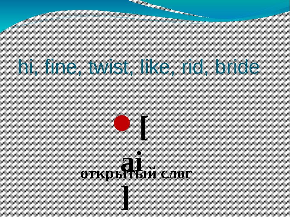 hi, fine, twist, like, rid, bride [ai] открытый слог