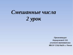Смешанные числа 2 урок Презентация Коршуновой З.В. учителя математики МБОУ СО
