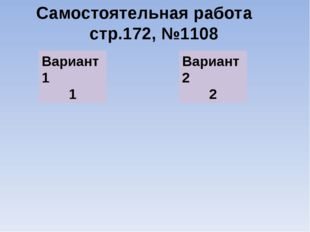 Самостоятельная работа стр.172, №1108 Вариант1 1 Вариант2 2