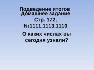 Подведение итогов О каких числах вы сегодня узнали? Домашнее задание Стр. 172