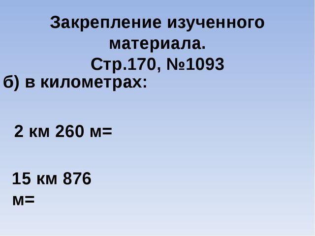 Закрепление изученного материала. Стр.170, №1093 б) в километрах: 2 км 260 м...