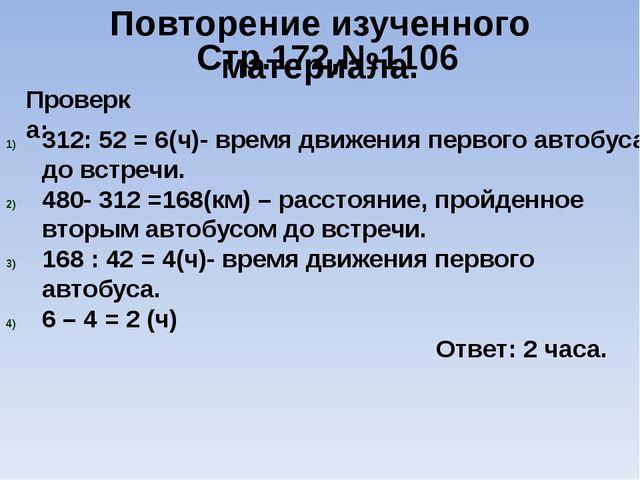 Повторение изученного материала. Стр.172,№1106 312: 52 = 6(ч)- время движени...