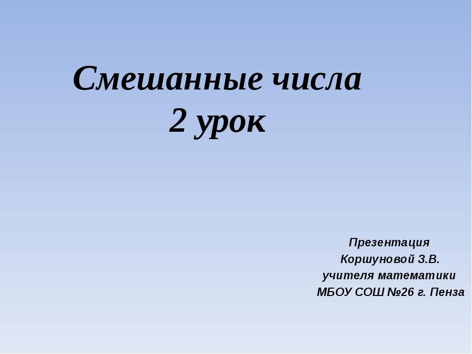 Смешанные числа 2 урок Презентация Коршуновой З.В. учителя математики МБОУ СО...