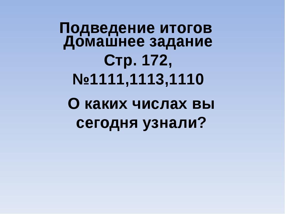Подведение итогов О каких числах вы сегодня узнали? Домашнее задание Стр. 172...