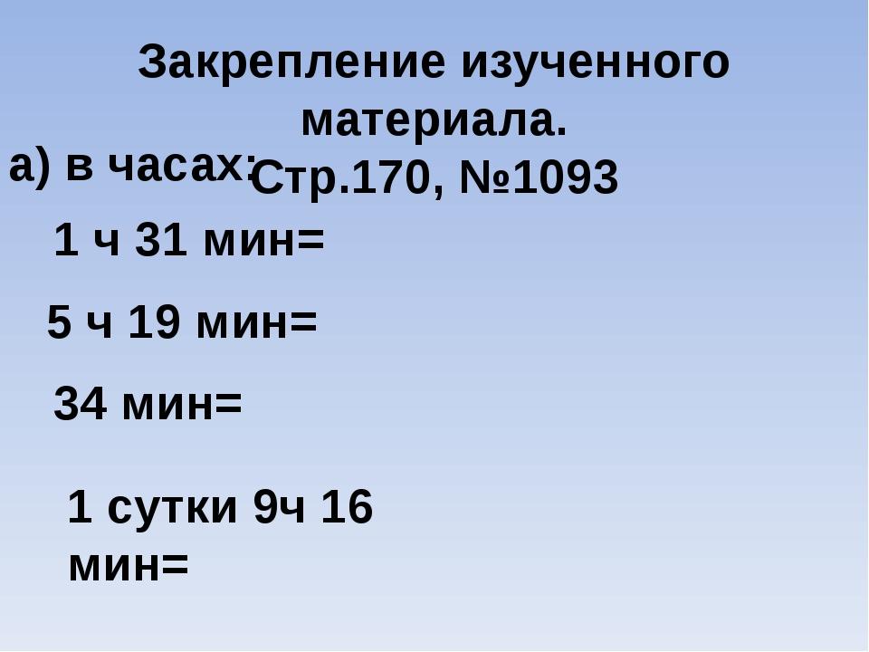 Закрепление изученного материала. Стр.170, №1093 а) в часах: 1 ч 31 мин= 5 ч...