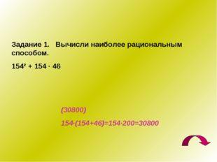 Задание 1. Вычисли наиболее рациональным способом. 154² + 154 · 46 (30800) 15