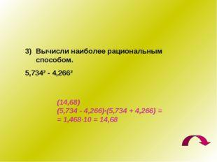 Вычисли наиболее рациональным способом. 5,734² - 4,266² (14,68) (5,734 - 4,26