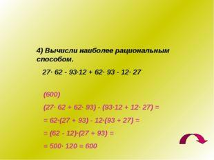4) Вычисли наиболее рациональным способом. 27· 62 - 93·12 + 62· 93 - 12· 27 (